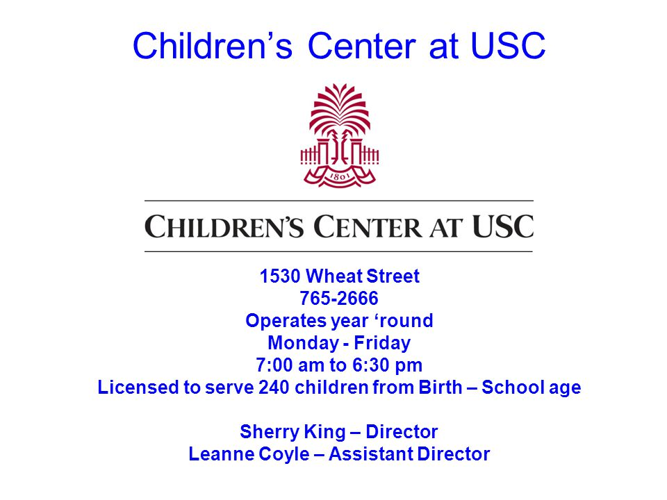 Childrens Center at USC 1530 Wheat Street 765-2666 Operates year round Monday - Friday 7:00 am to 6:30 pm Licensed to serve 240 children from Birth – School age Sherry King – Director Leanne Coyle – Assistant Director