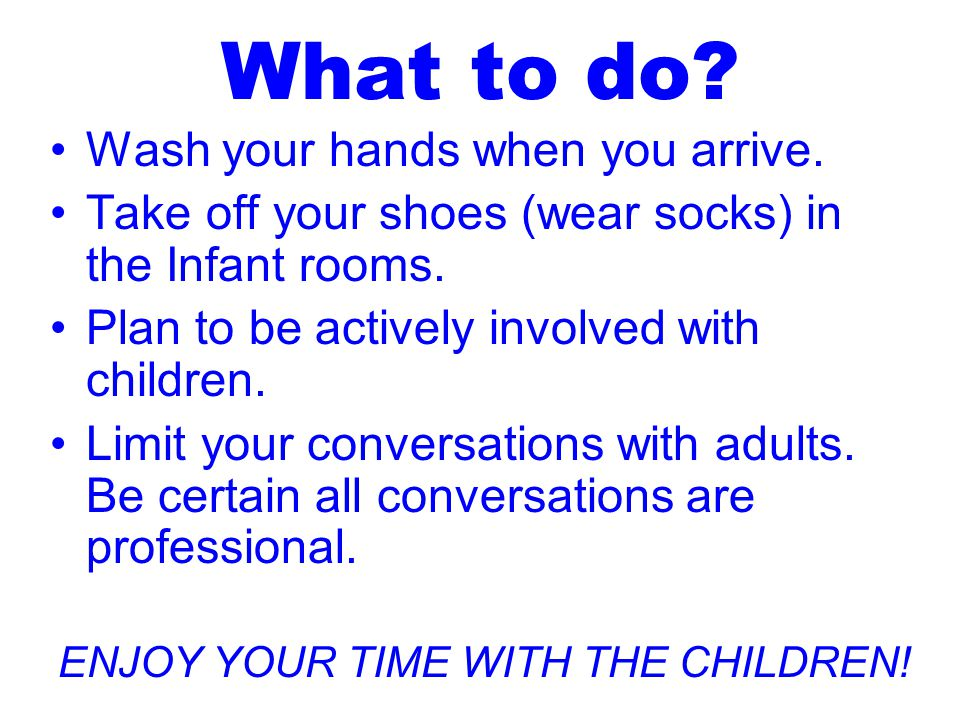 What to do. Wash your hands when you arrive. Take off your shoes (wear socks) in the Infant rooms.