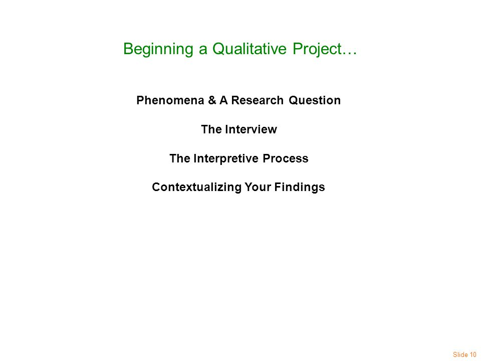 Beginning a Qualitative Project… Phenomena & A Research Question The Interview The Interpretive Process Contextualizing Your Findings Slide 10