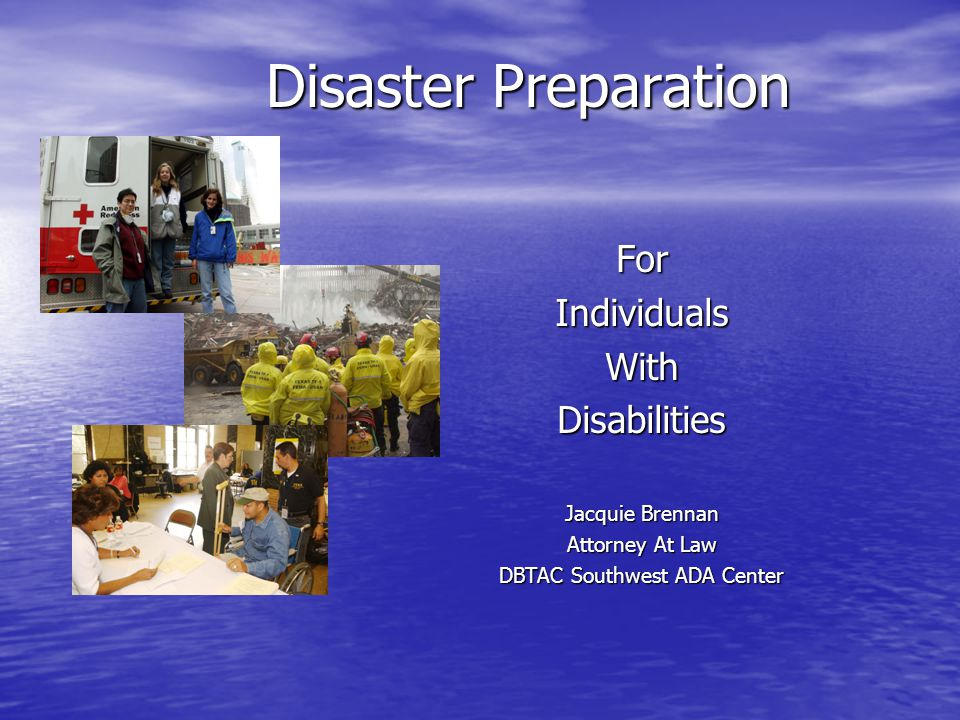 Disaster Preparation ForIndividualsWithDisabilities Jacquie Brennan Attorney At Law DBTAC Southwest ADA Center