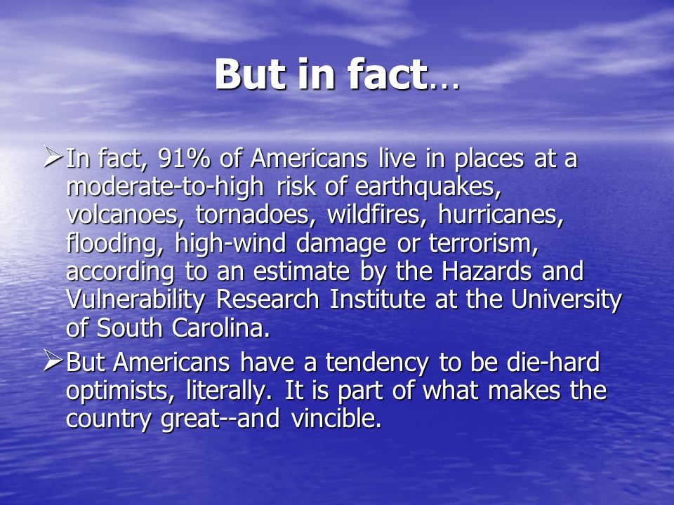 But in fact… In fact, 91% of Americans live in places at a moderate-to-high risk of earthquakes, volcanoes, tornadoes, wildfires, hurricanes, flooding, high-wind damage or terrorism, according to an estimate by the Hazards and Vulnerability Research Institute at the University of South Carolina.