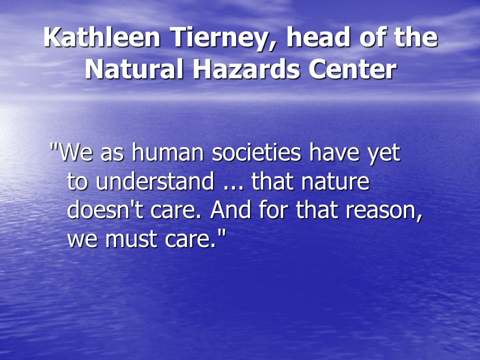 Kathleen Tierney, head of the Natural Hazards Center We as human societies have yet to understand...