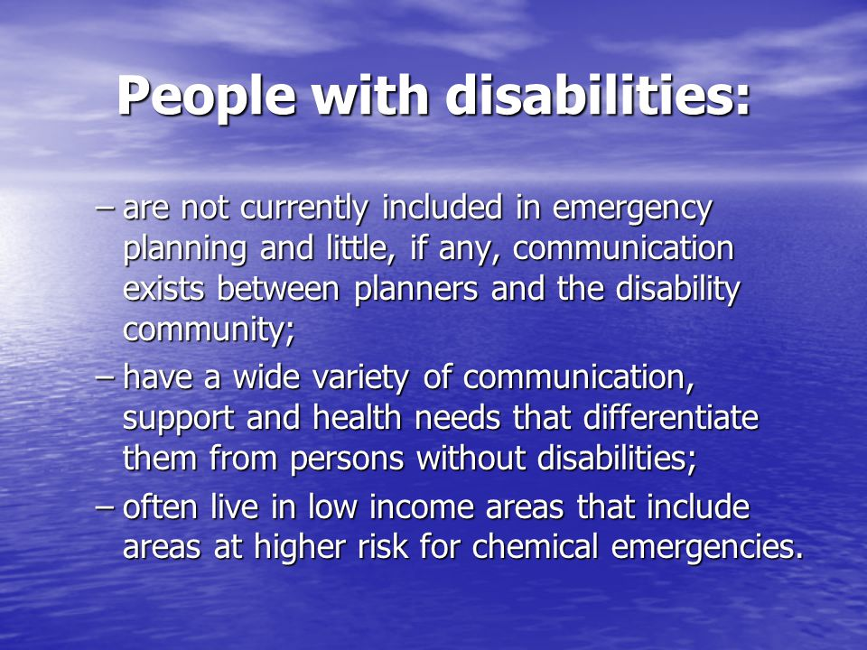 People with disabilities: –are not currently included in emergency planning and little, if any, communication exists between planners and the disability community; –have a wide variety of communication, support and health needs that differentiate them from persons without disabilities; –often live in low income areas that include areas at higher risk for chemical emergencies.