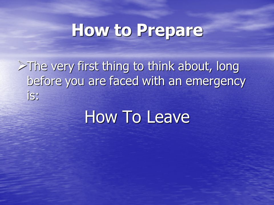 How to Prepare The very first thing to think about, long before you are faced with an emergency is: The very first thing to think about, long before you are faced with an emergency is: How To Leave