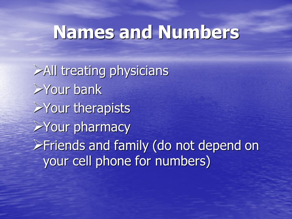 Names and Numbers All treating physicians All treating physicians Your bank Your bank Your therapists Your therapists Your pharmacy Your pharmacy Friends and family (do not depend on your cell phone for numbers) Friends and family (do not depend on your cell phone for numbers)