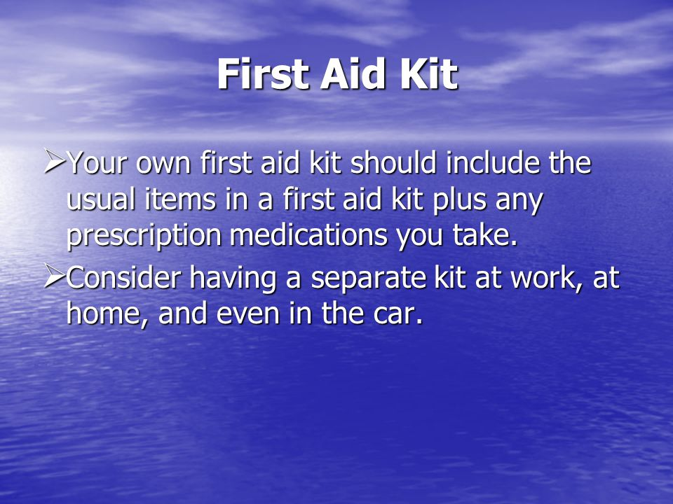 First Aid Kit Your own first aid kit should include the usual items in a first aid kit plus any prescription medications you take.