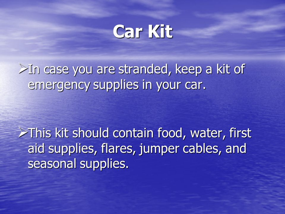 Car Kit In case you are stranded, keep a kit of emergency supplies in your car.