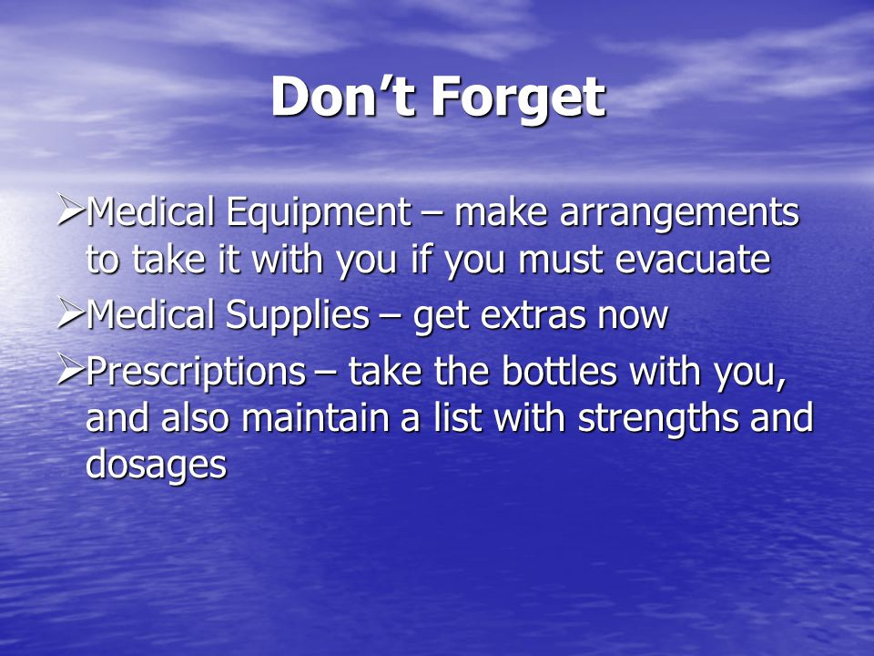 Dont Forget Medical Equipment – make arrangements to take it with you if you must evacuate Medical Equipment – make arrangements to take it with you if you must evacuate Medical Supplies – get extras now Medical Supplies – get extras now Prescriptions – take the bottles with you, and also maintain a list with strengths and dosages Prescriptions – take the bottles with you, and also maintain a list with strengths and dosages