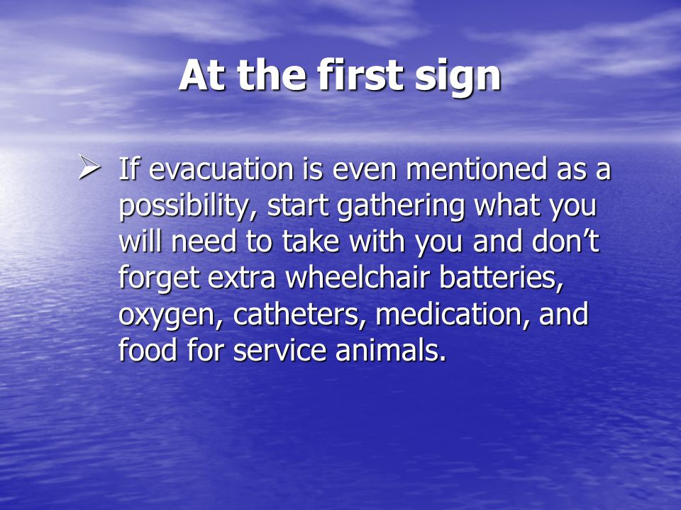 At the first sign If evacuation is even mentioned as a possibility, start gathering what you will need to take with you and dont forget extra wheelchair batteries, oxygen, catheters, medication, and food for service animals.