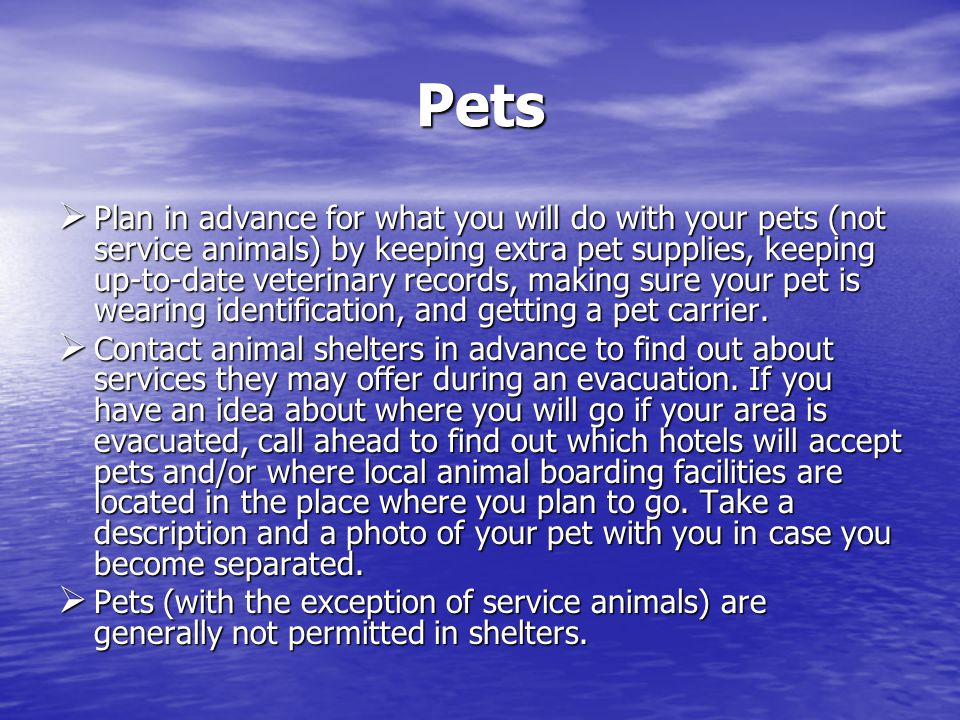 Pets Plan in advance for what you will do with your pets (not service animals) by keeping extra pet supplies, keeping up-to-date veterinary records, making sure your pet is wearing identification, and getting a pet carrier.
