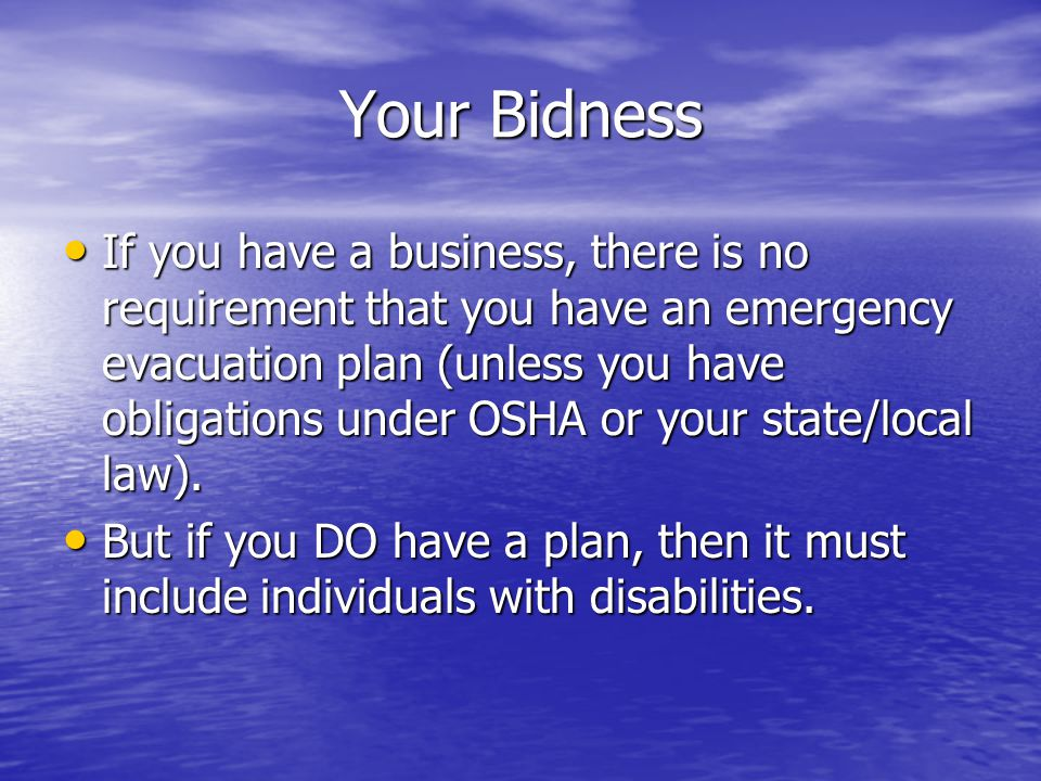 Your Bidness If you have a business, there is no requirement that you have an emergency evacuation plan (unless you have obligations under OSHA or your state/local law).