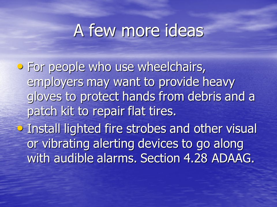 A few more ideas For people who use wheelchairs, employers may want to provide heavy gloves to protect hands from debris and a patch kit to repair flat tires.