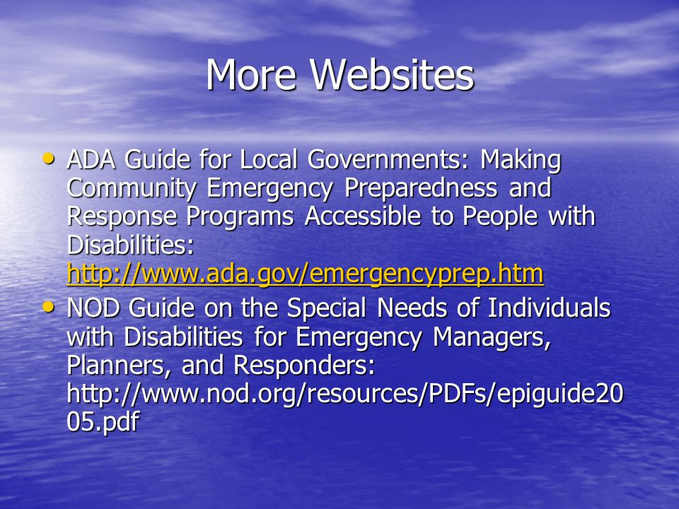 More Websites ADA Guide for Local Governments: Making Community Emergency Preparedness and Response Programs Accessible to People with Disabilities: http://www.ada.gov/emergencyprep.htm ADA Guide for Local Governments: Making Community Emergency Preparedness and Response Programs Accessible to People with Disabilities: http://www.ada.gov/emergencyprep.htm http://www.ada.gov/emergencyprep.htm NOD Guide on the Special Needs of Individuals with Disabilities for Emergency Managers, Planners, and Responders: http://www.nod.org/resources/PDFs/epiguide20 05.pdf NOD Guide on the Special Needs of Individuals with Disabilities for Emergency Managers, Planners, and Responders: http://www.nod.org/resources/PDFs/epiguide20 05.pdf
