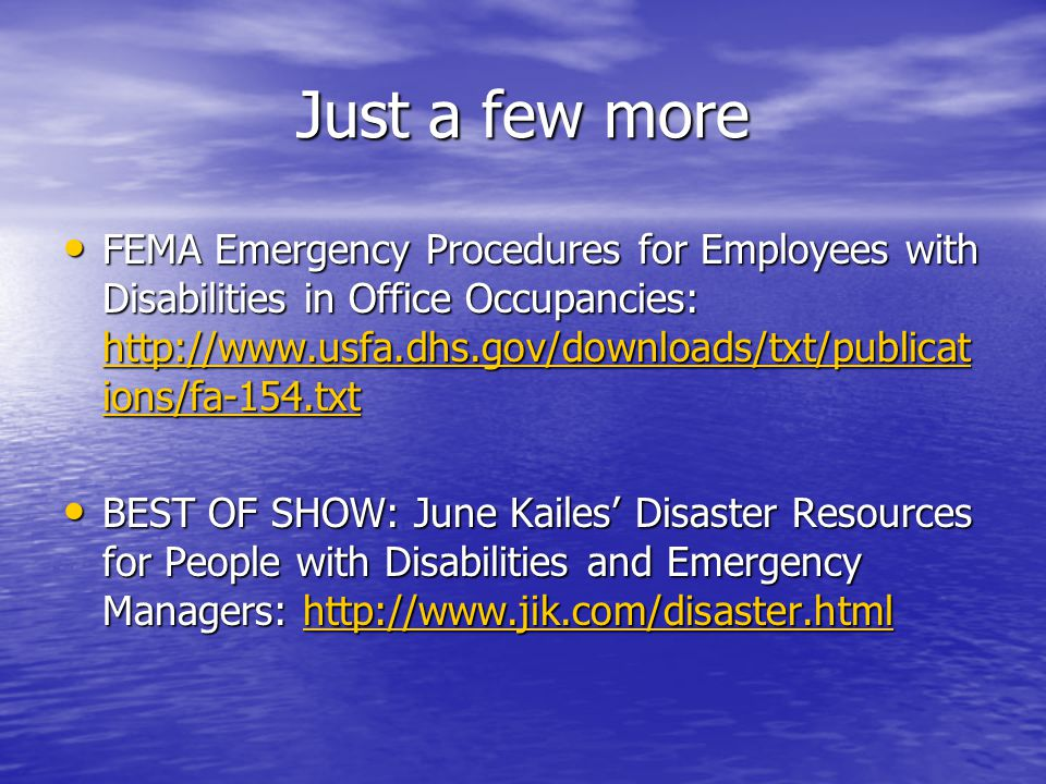 Just a few more FEMA Emergency Procedures for Employees with Disabilities in Office Occupancies: http://www.usfa.dhs.gov/downloads/txt/publicat ions/fa-154.txt FEMA Emergency Procedures for Employees with Disabilities in Office Occupancies: http://www.usfa.dhs.gov/downloads/txt/publicat ions/fa-154.txt http://www.usfa.dhs.gov/downloads/txt/publicat ions/fa-154.txt http://www.usfa.dhs.gov/downloads/txt/publicat ions/fa-154.txt BEST OF SHOW: June Kailes Disaster Resources for People with Disabilities and Emergency Managers: http://www.jik.com/disaster.html BEST OF SHOW: June Kailes Disaster Resources for People with Disabilities and Emergency Managers: http://www.jik.com/disaster.htmlhttp://www.jik.com/disaster.html