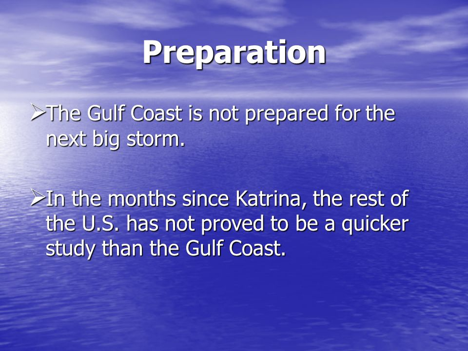 Preparation The Gulf Coast is not prepared for the next big storm. The Gulf Coast is not prepared for the next big storm. In the months since Katrina,