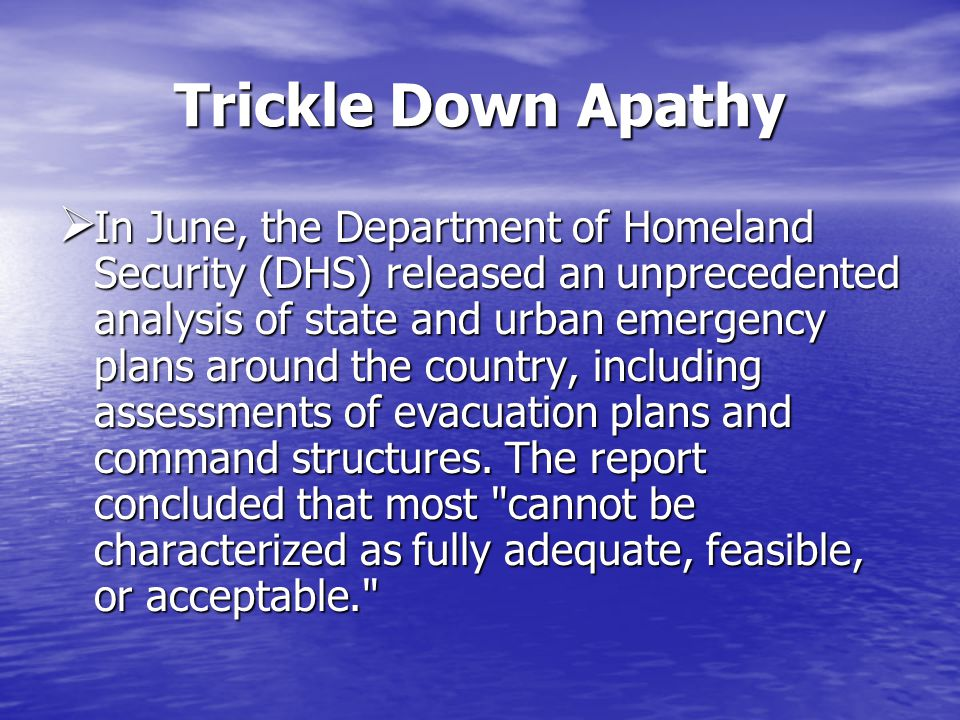 Trickle Down Apathy In June, the Department of Homeland Security (DHS) released an unprecedented analysis of state and urban emergency plans around the country, including assessments of evacuation plans and command structures.