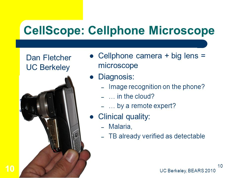 UC Berkeley, BEARS 2010 10 CellScope: Cellphone Microscope Cellphone camera + big lens = microscope Diagnosis: – Image recognition on the phone.