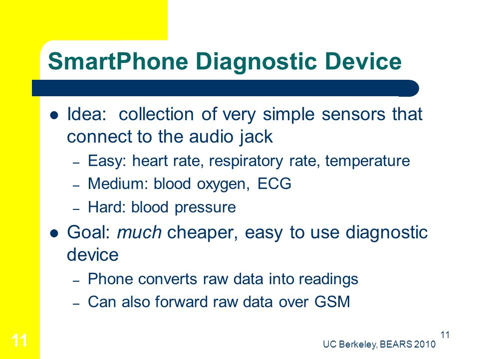 UC Berkeley, BEARS 2010 11 SmartPhone Diagnostic Device Idea: collection of very simple sensors that connect to the audio jack – Easy: heart rate, respiratory rate, temperature – Medium: blood oxygen, ECG – Hard: blood pressure Goal: much cheaper, easy to use diagnostic device – Phone converts raw data into readings – Can also forward raw data over GSM 11