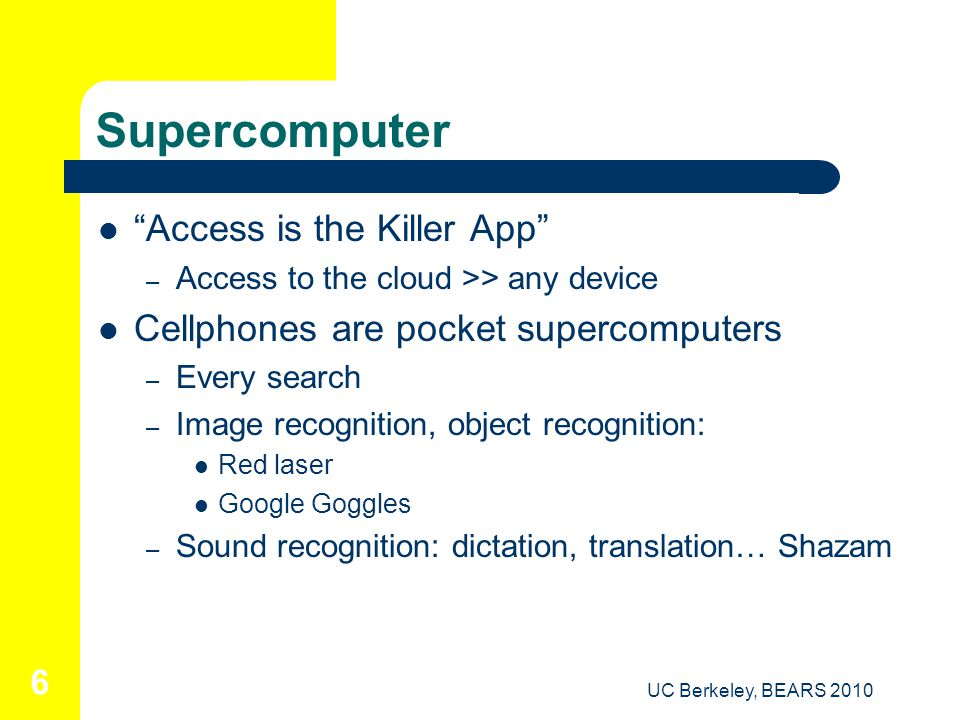 UC Berkeley, BEARS 2010 6 Supercomputer Access is the Killer App – Access to the cloud >> any device Cellphones are pocket supercomputers – Every search – Image recognition, object recognition: Red laser Google Goggles – Sound recognition: dictation, translation… Shazam