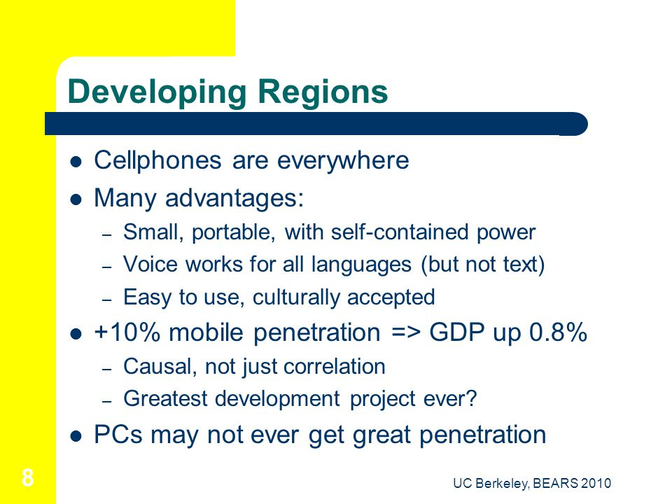 UC Berkeley, BEARS 2010 8 Developing Regions Cellphones are everywhere Many advantages: – Small, portable, with self-contained power – Voice works for all languages (but not text) – Easy to use, culturally accepted +10% mobile penetration => GDP up 0.8% – Causal, not just correlation – Greatest development project ever.