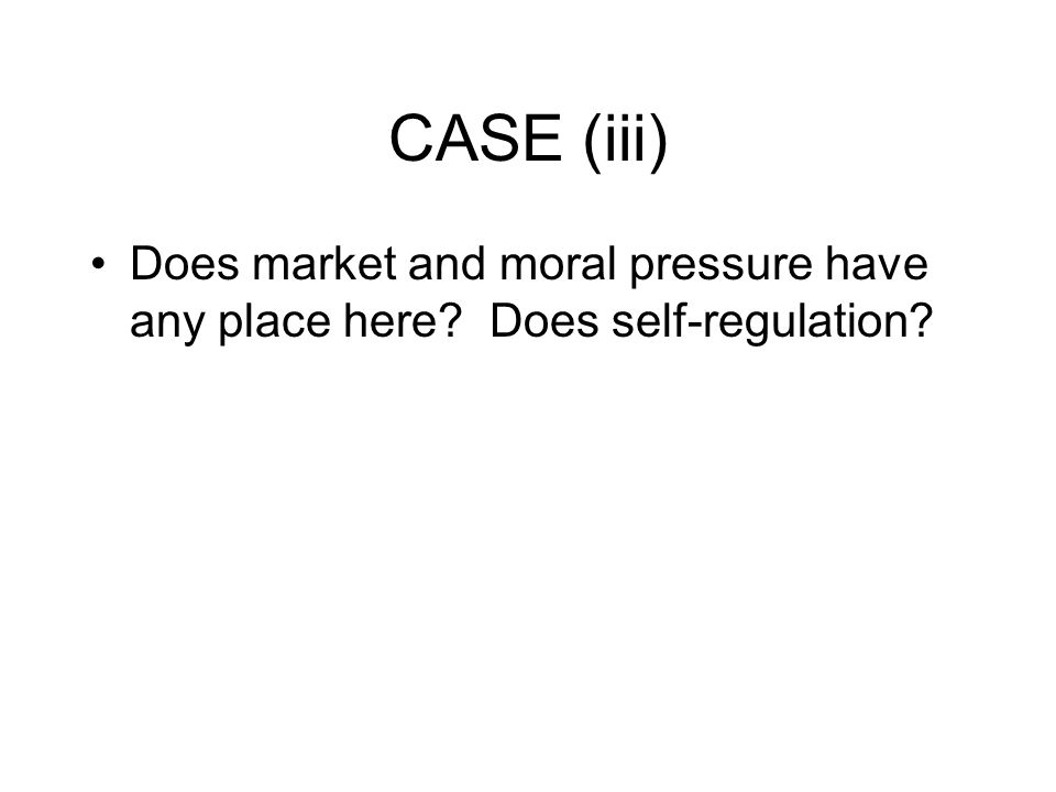 CASE (iii) Does market and moral pressure have any place here Does self-regulation