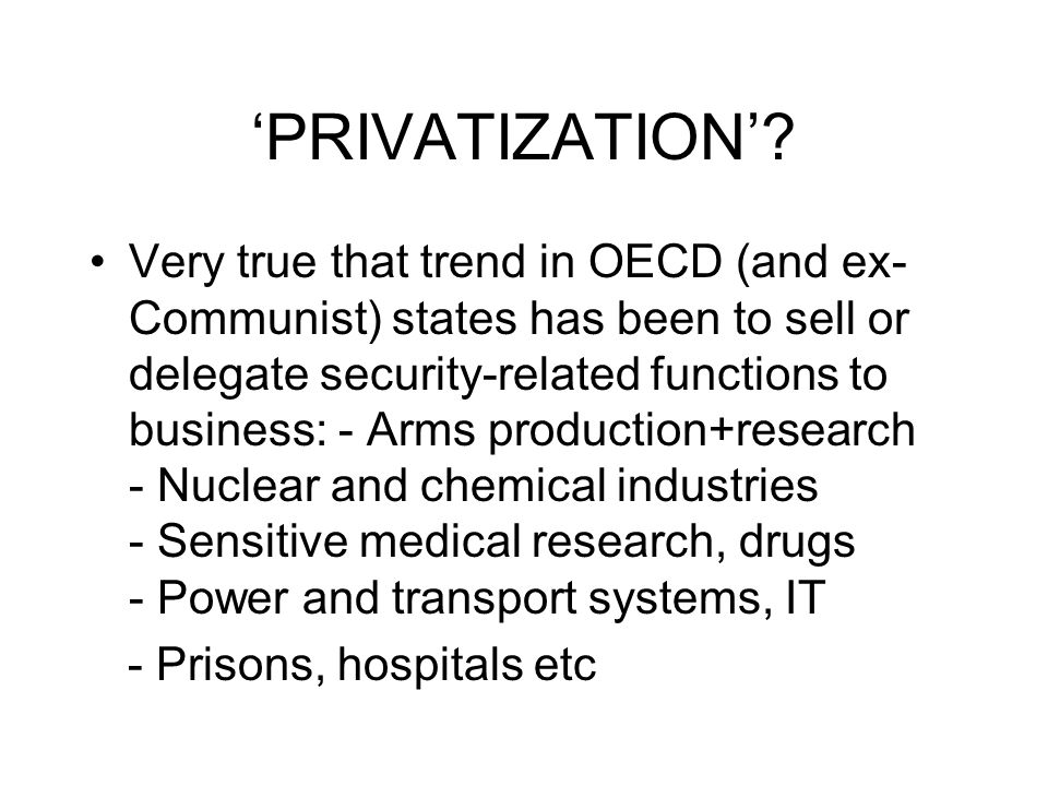 PRIVATIZATION? Very true that trend in OECD (and ex- Communist) states has been to sell or delegate security-related functions to business: - Arms pro