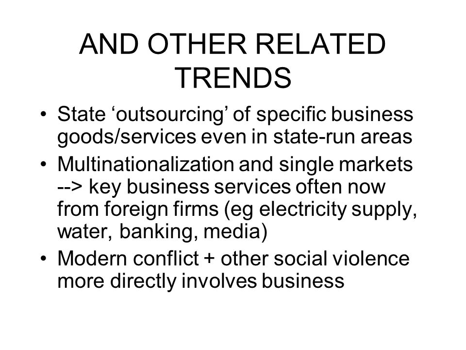 AND OTHER RELATED TRENDS State outsourcing of specific business goods/services even in state-run areas Multinationalization and single markets --> key business services often now from foreign firms (eg electricity supply, water, banking, media) Modern conflict + other social violence more directly involves business