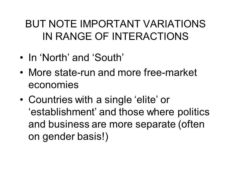 BUT NOTE IMPORTANT VARIATIONS IN RANGE OF INTERACTIONS In North and South More state-run and more free-market economies Countries with a single elite or establishment and those where politics and business are more separate (often on gender basis!)