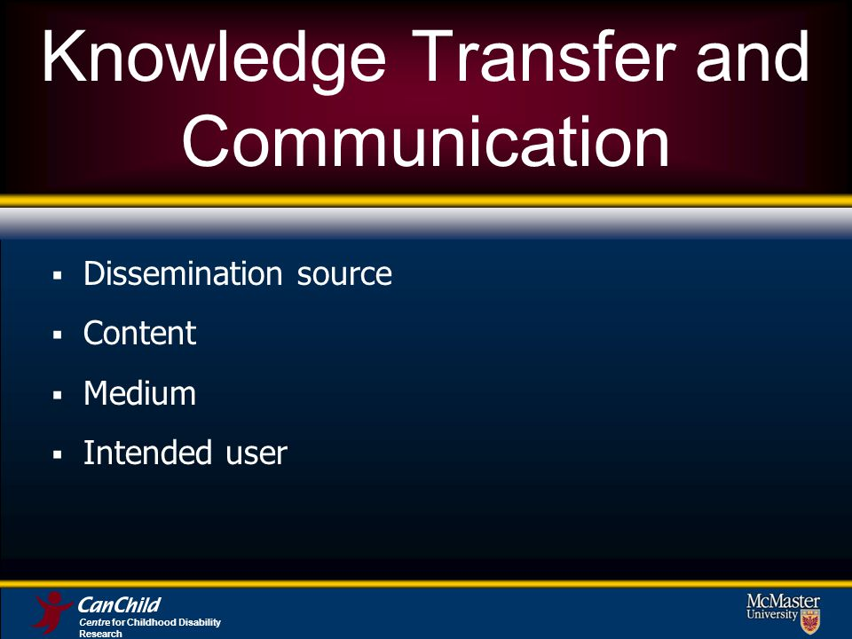 Knowledge Transfer and Communication Dissemination source Content Medium Intended user Centre for Childhood Disability Research