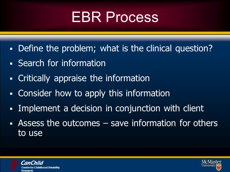 Centre for Childhood Disability Research EBR Process Define the problem; what is the clinical question? Search for information Critically appraise the