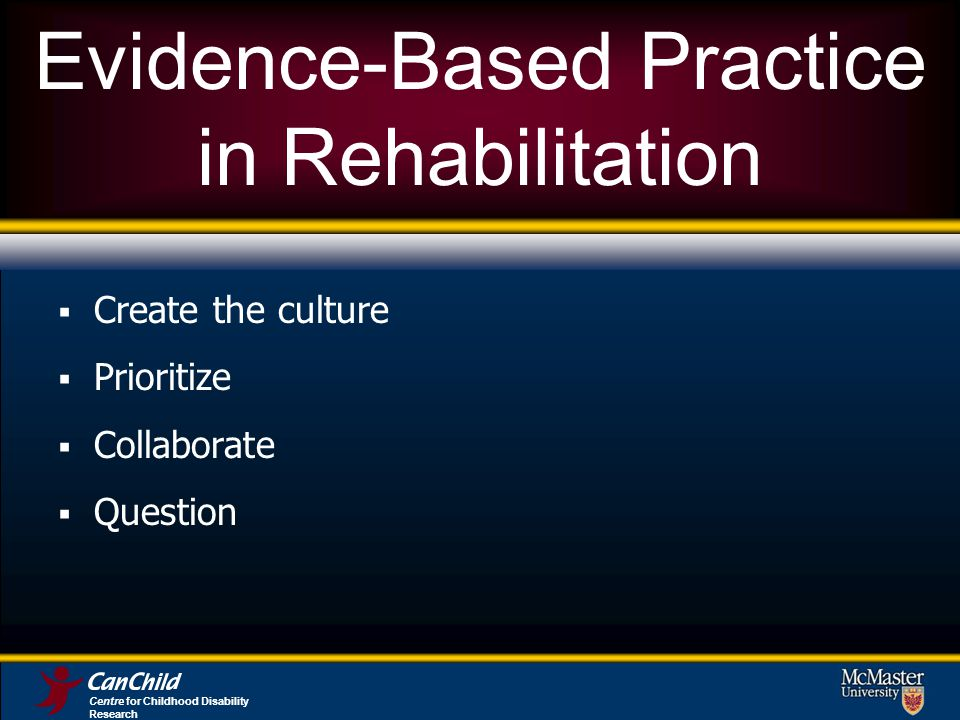 Evidence-Based Practice in Rehabilitation Create the culture Prioritize Collaborate Question Centre for Childhood Disability Research