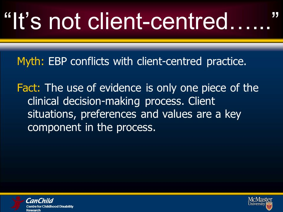 Centre for Childhood Disability Research Its not client-centred…... Myth: EBP conflicts with client-centred practice. Fact: The use of evidence is onl