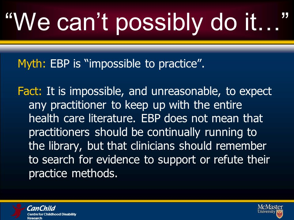 Centre for Childhood Disability Research We cant possibly do it… Myth: EBP is impossible to practice.