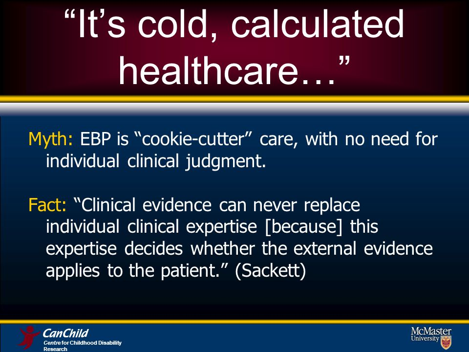 Its cold, calculated healthcare… Myth: EBP is cookie-cutter care, with no need for individual clinical judgment.