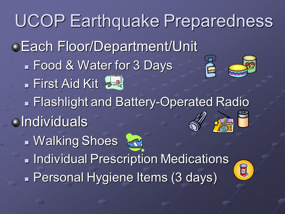 UCOP Earthquake Preparedness Each Floor/Department/Unit Food & Water for 3 Days Food & Water for 3 Days First Aid Kit First Aid Kit Flashlight and Battery-Operated Radio Flashlight and Battery-Operated RadioIndividuals Walking Shoes Walking Shoes Individual Prescription Medications Individual Prescription Medications Personal Hygiene Items (3 days) Personal Hygiene Items (3 days)