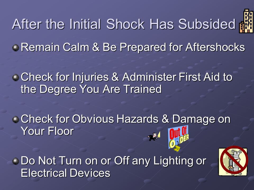 After the Initial Shock Has Subsided Remain Calm & Be Prepared for Aftershocks Check for Injuries & Administer First Aid to the Degree You Are Trained Check for Obvious Hazards & Damage on Your Floor Do Not Turn on or Off any Lighting or Electrical Devices