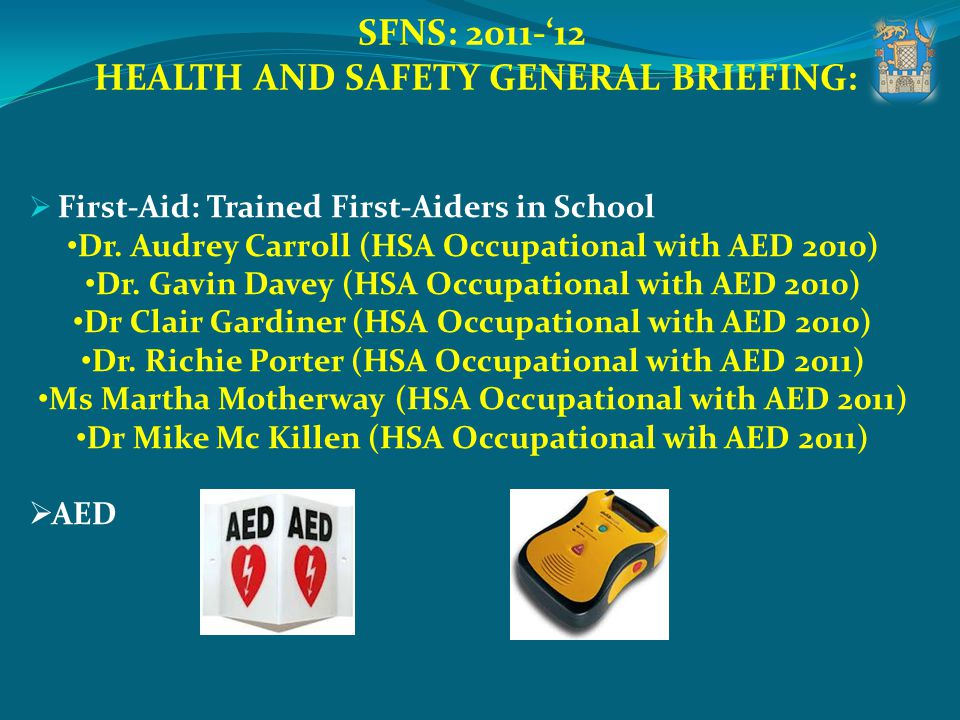 SFNS: 2011-12 HEALTH AND SAFETY GENERAL BRIEFING: First-Aid: Trained First-Aiders in School Dr. Audrey Carroll (HSA Occupational with AED 2010) Dr. Ga