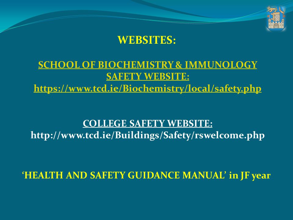 SCHOOL OF BIOCHEMISTRY & IMMUNOLOGY SAFETY WEBSITE: https://www.tcd.ie/Biochemistry/local/safety.php COLLEGE SAFETY WEBSITE: http://www.tcd.ie/Buildin