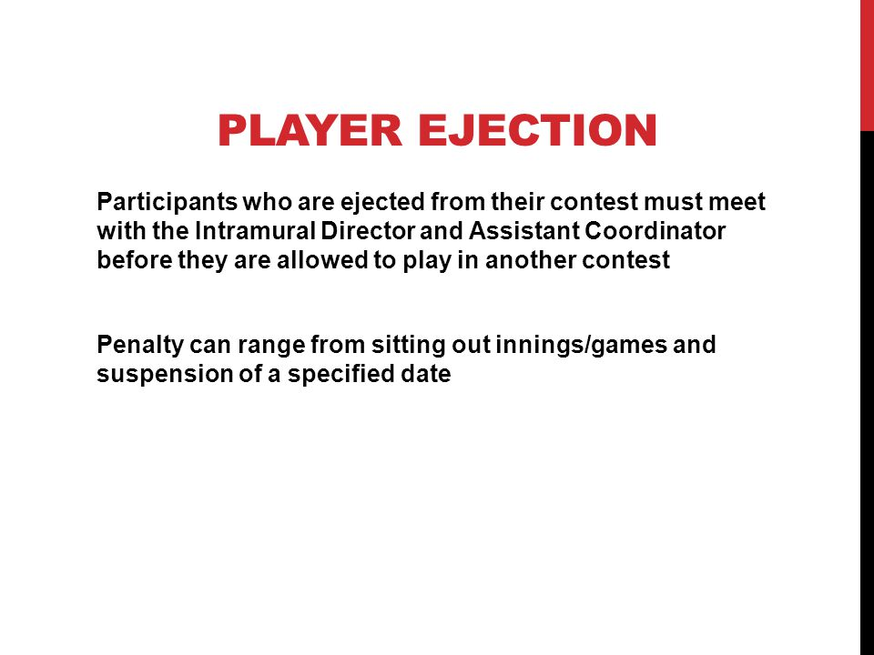 PLAYER EJECTION Participants who are ejected from their contest must meet with the Intramural Director and Assistant Coordinator before they are allowed to play in another contest Penalty can range from sitting out innings/games and suspension of a specified date