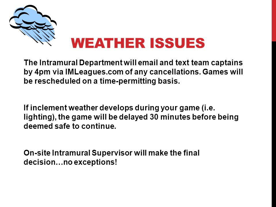 WEATHER ISSUES The Intramural Department will  and text team captains by 4pm via IMLeagues.com of any cancellations.