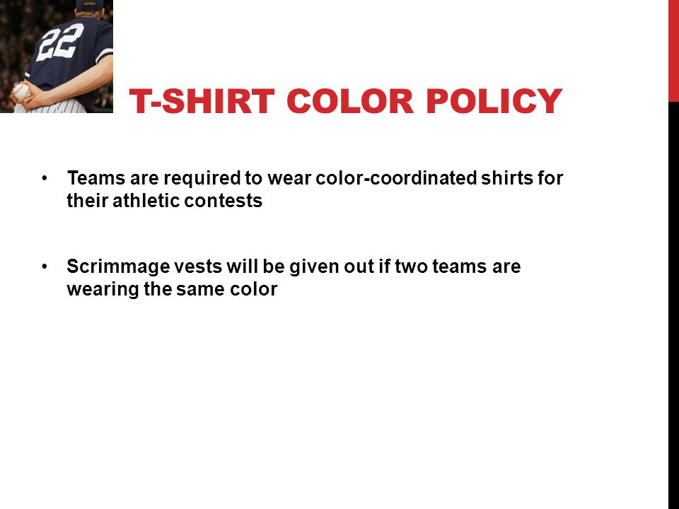 T-SHIRT COLOR POLICY Teams are required to wear color-coordinated shirts for their athletic contests Scrimmage vests will be given out if two teams are wearing the same color