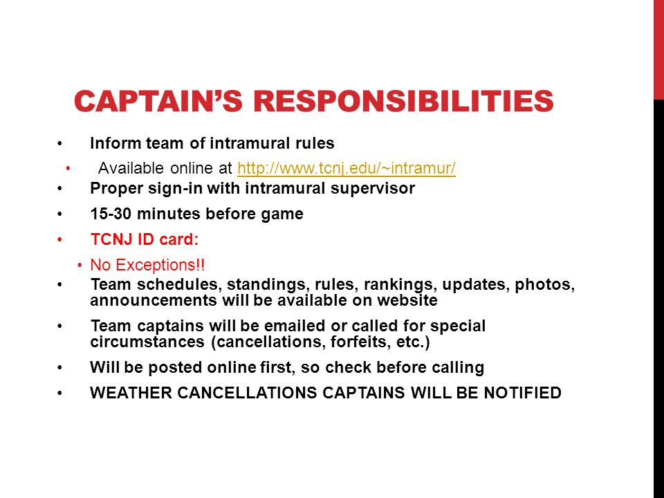 CAPTAINS RESPONSIBILITIES Inform team of intramural rules Available online at   Proper sign-in with intramural supervisor minutes before game TCNJ ID card: No Exceptions!.
