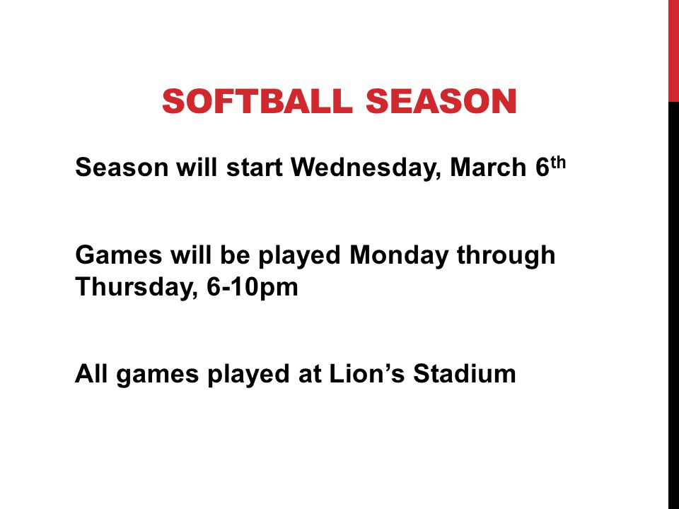 SOFTBALL SEASON Season will start Wednesday, March 6 th Games will be played Monday through Thursday, 6-10pm All games played at Lions Stadium