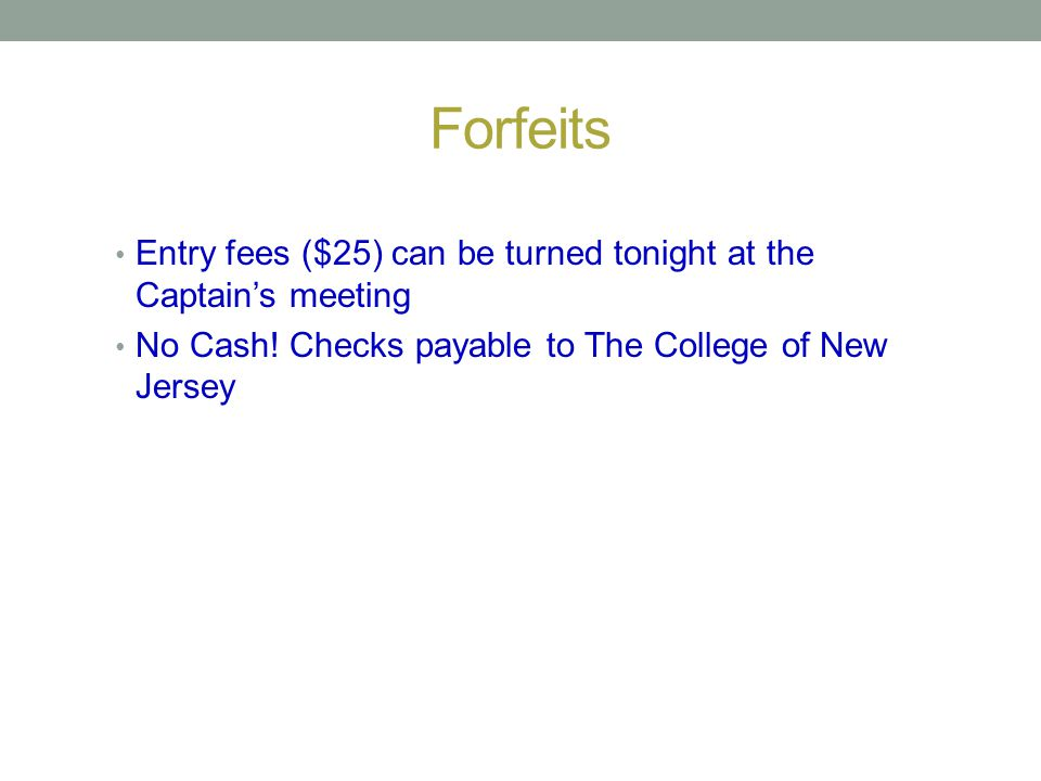 Forfeits Entry fees ($25) can be turned tonight at the Captains meeting No Cash! Checks payable to The College of New Jersey