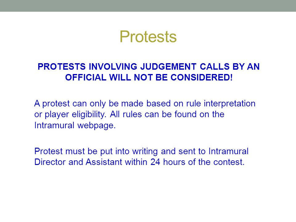 Protests PROTESTS INVOLVING JUDGEMENT CALLS BY AN OFFICIAL WILL NOT BE CONSIDERED! A protest can only be made based on rule interpretation or player e