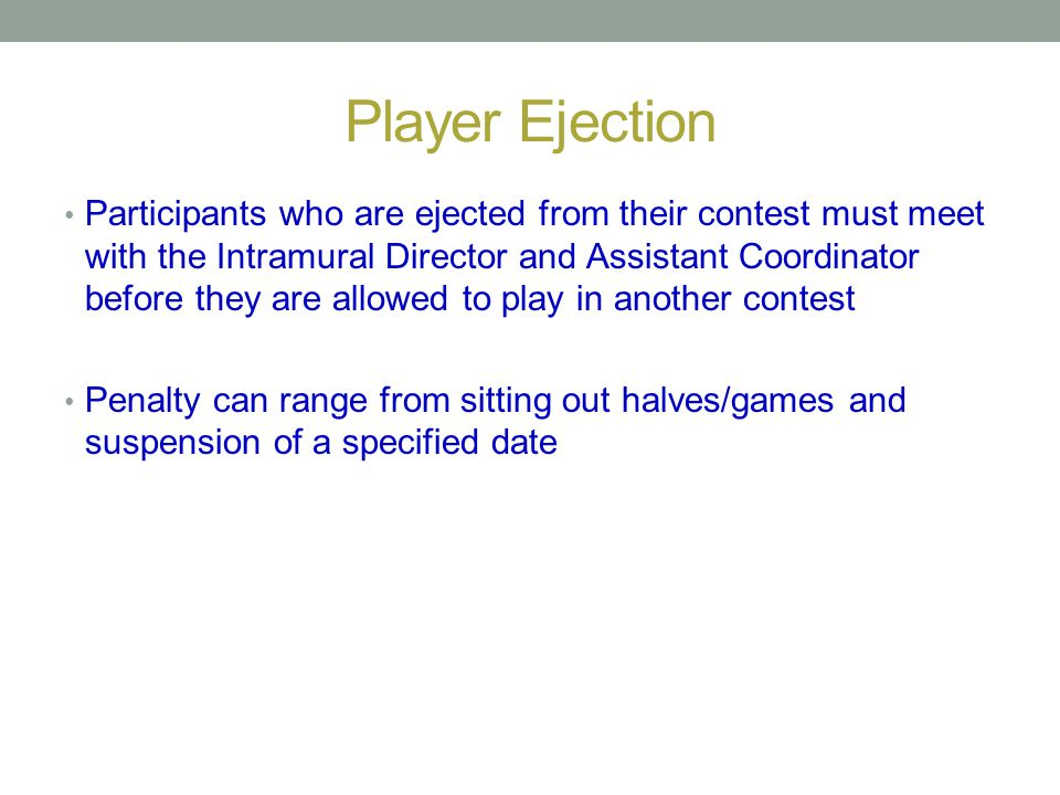 Player Ejection Participants who are ejected from their contest must meet with the Intramural Director and Assistant Coordinator before they are allow
