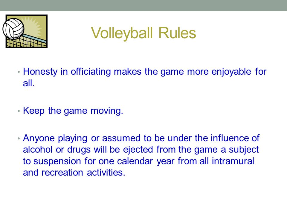 Volleyball Rules Honesty in officiating makes the game more enjoyable for all. Keep the game moving. Anyone playing or assumed to be under the influen