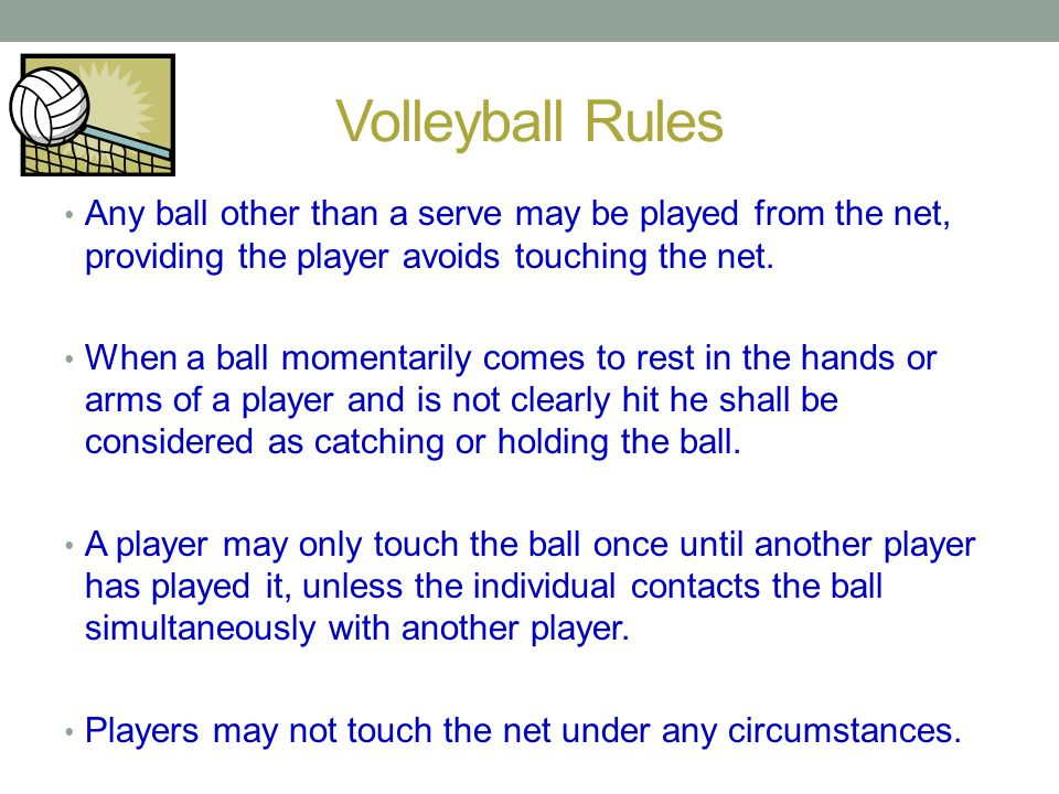 Volleyball Rules Any ball other than a serve may be played from the net, providing the player avoids touching the net. When a ball momentarily comes t