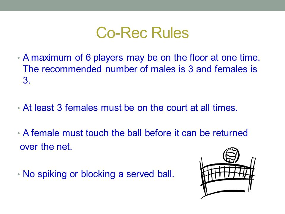 Co-Rec Rules A maximum of 6 players may be on the floor at one time. The recommended number of males is 3 and females is 3. At least 3 females must be