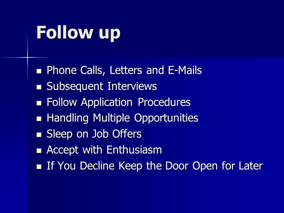Follow up Phone Calls, Letters and  s Phone Calls, Letters and  s Subsequent Interviews Subsequent Interviews Follow Application Procedures Follow Application Procedures Handling Multiple Opportunities Handling Multiple Opportunities Sleep on Job Offers Sleep on Job Offers Accept with Enthusiasm Accept with Enthusiasm If You Decline Keep the Door Open for Later If You Decline Keep the Door Open for Later